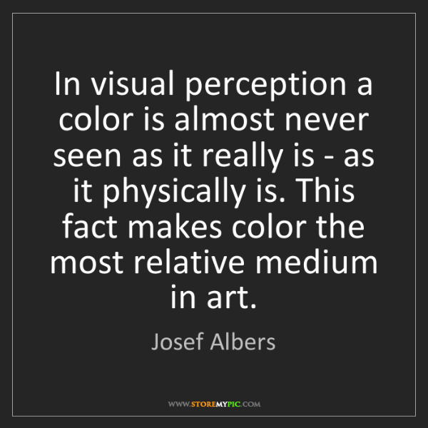 Josef Albers: In visual perception a color is almost never seen as...