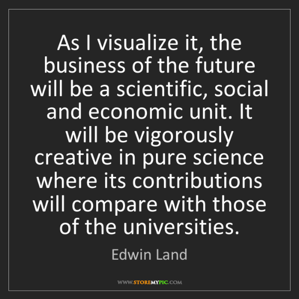 Edwin Land: As I visualize it, the business of the future will be...