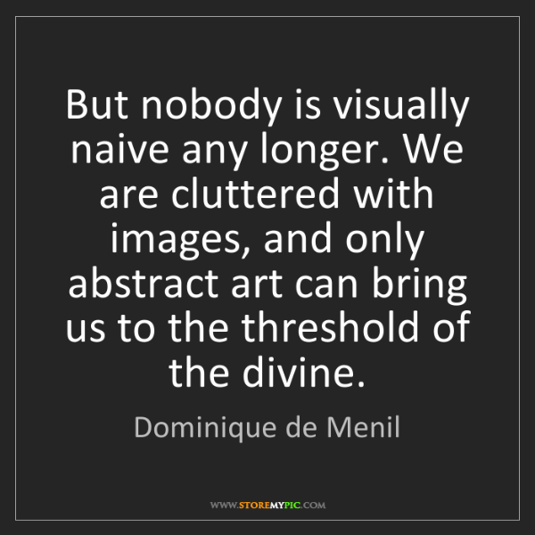 Dominique de Menil: But nobody is visually naive any longer. We are cluttered...