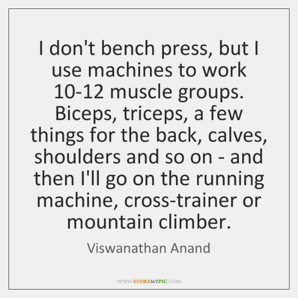 I don't bench press, but I use machines to work 10-12 muscle ...