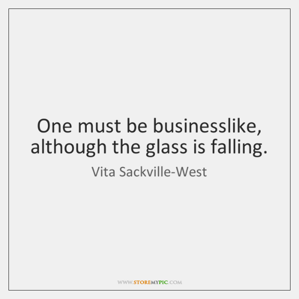 One must be businesslike, although the glass is falling.