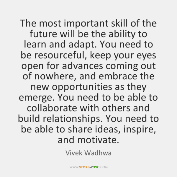 The most important skill of the future will be the ability to ...