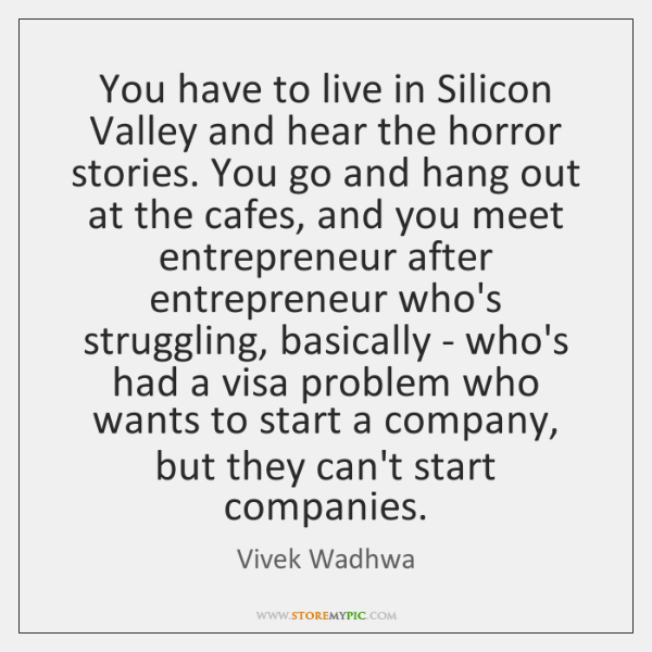 You have to live in Silicon Valley and hear the horror stories. ...