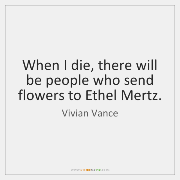 When I die, there will be people who send flowers to Ethel ...