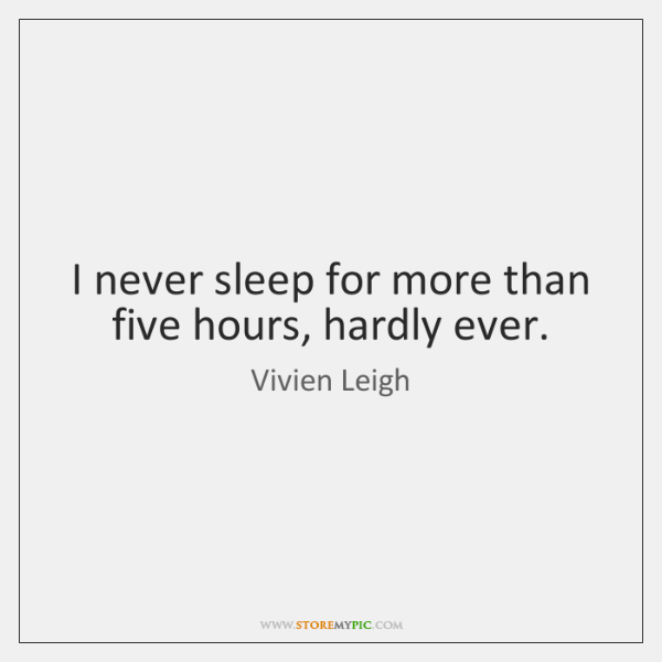 I never sleep for more than five hours, hardly ever.