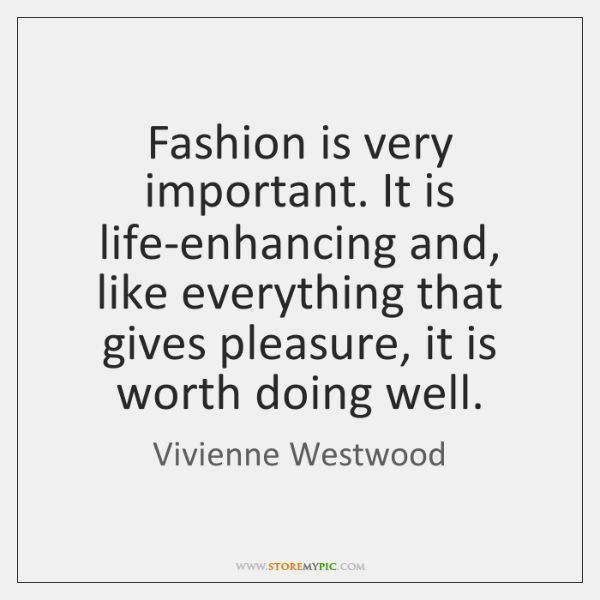 Fashion is very important. It is life-enhancing and, like everything that gives ...