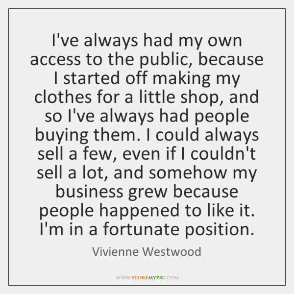 I've always had my own access to the public, because I started ...