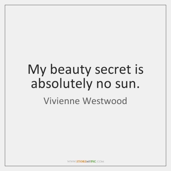 My beauty secret is absolutely no sun.
