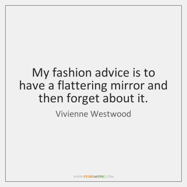 My fashion advice is to have a flattering mirror and then forget ...