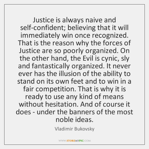 Justice is always naive and self-confident; believing that it will immediately win ...