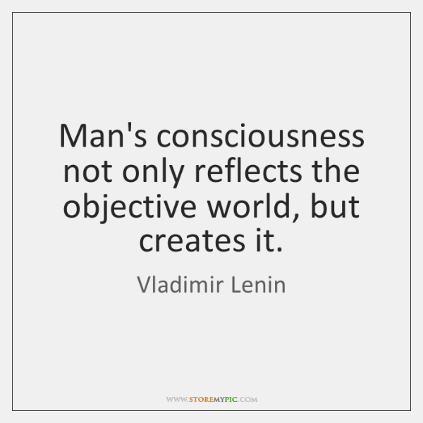 Man's consciousness not only reflects the objective world, but creates it.