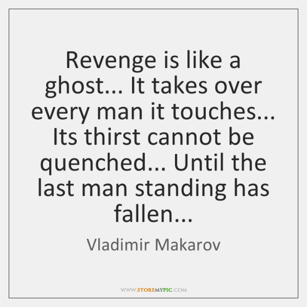 Revenge is like a ghost... It takes over every man it touches... ...