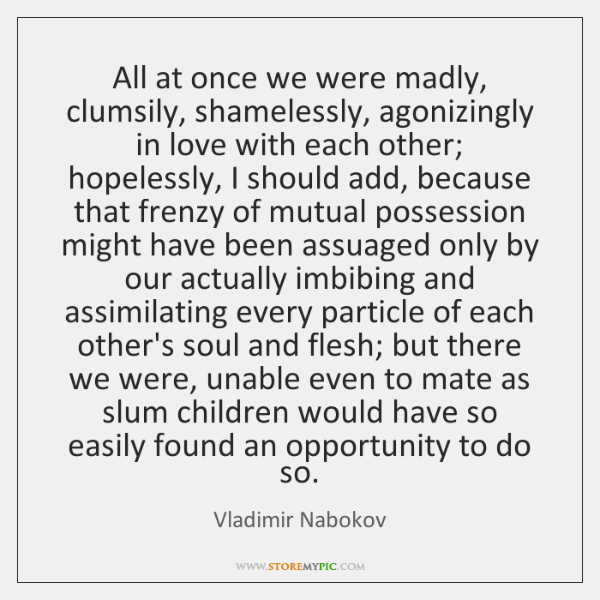 All at once we were madly, clumsily, shamelessly, agonizingly in love with ...