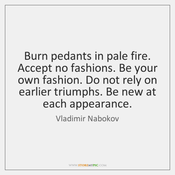 Burn pedants in pale fire. Accept no fashions. Be your own fashion. ...