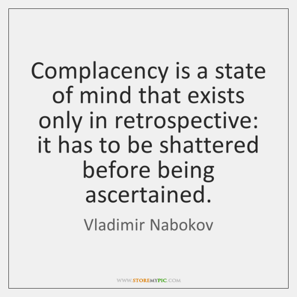 Complacency is a state of mind that exists only in retrospective: it ...