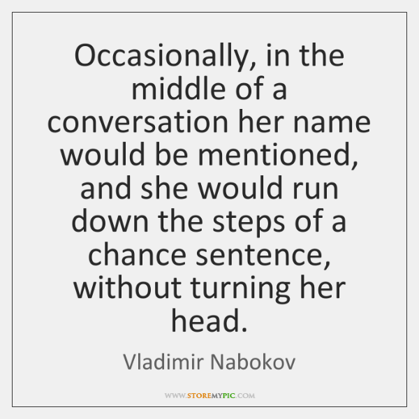 Occasionally, in the middle of a conversation her name would be mentioned, ...