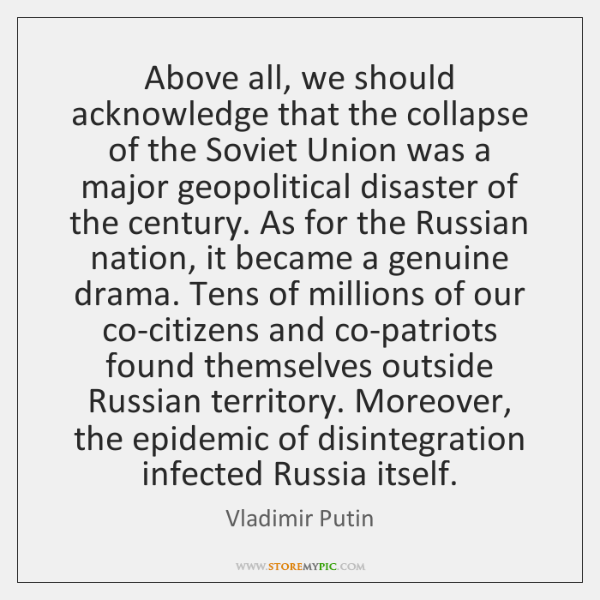 Above all, we should acknowledge that the collapse of the Soviet Union ...