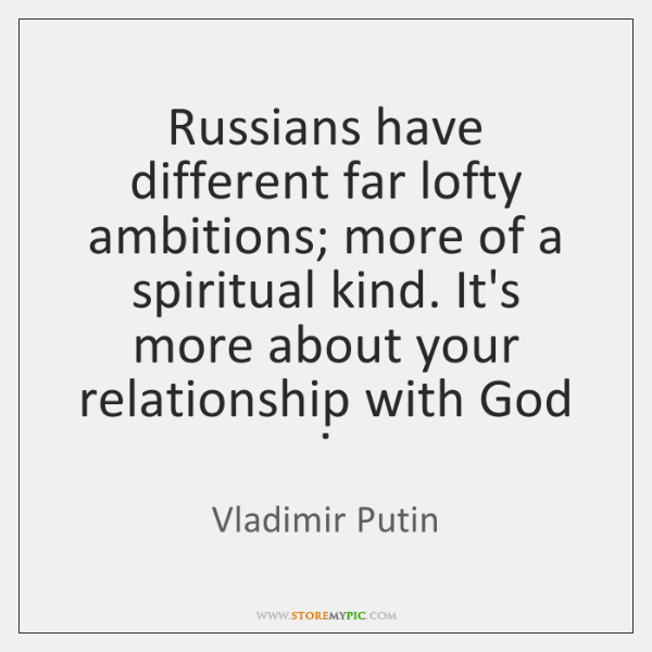 Russians have different far lofty ambitions; more of a spiritual kind. It's ...
