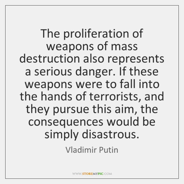 The proliferation of weapons of mass destruction also represents a serious danger. ...