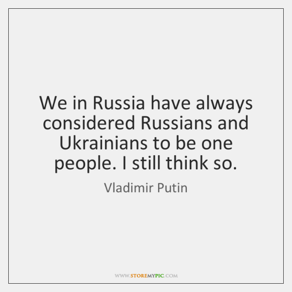 We in Russia have always considered Russians and Ukrainians to be one ...