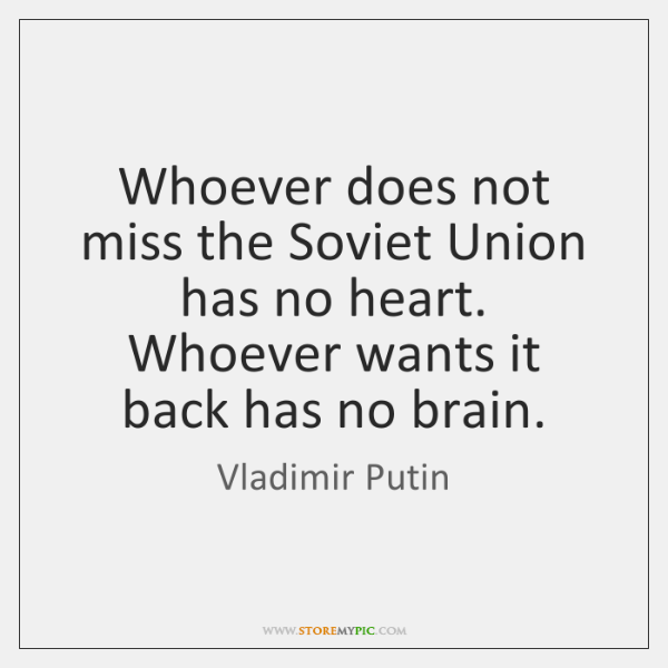 Whoever does not miss the Soviet Union has no heart. Whoever wants ...