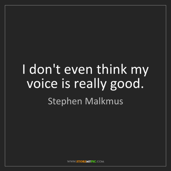 Stephen Malkmus: I don't even think my voice is really good.