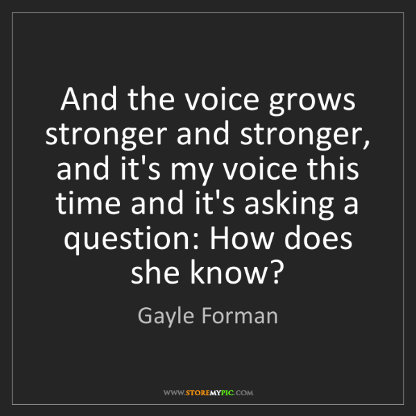 Gayle Forman: And the voice grows stronger and stronger, and it's my...