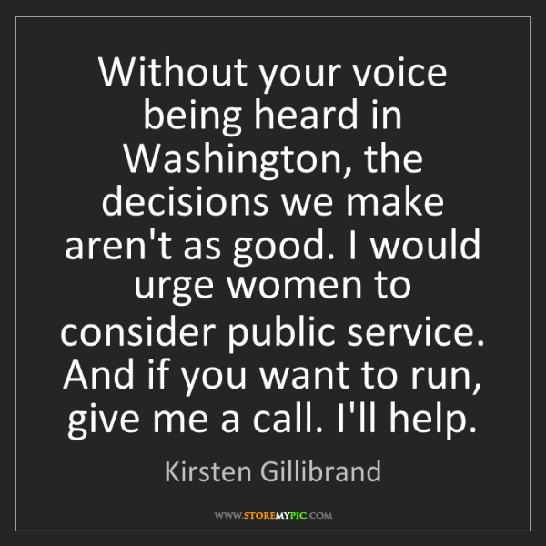 Kirsten Gillibrand: Without your voice being heard in Washington, the decisions...