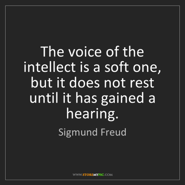 Sigmund Freud: The voice of the intellect is a soft one, but it does...