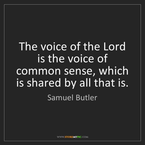 Samuel Butler: The voice of the Lord is the voice of common sense, which...