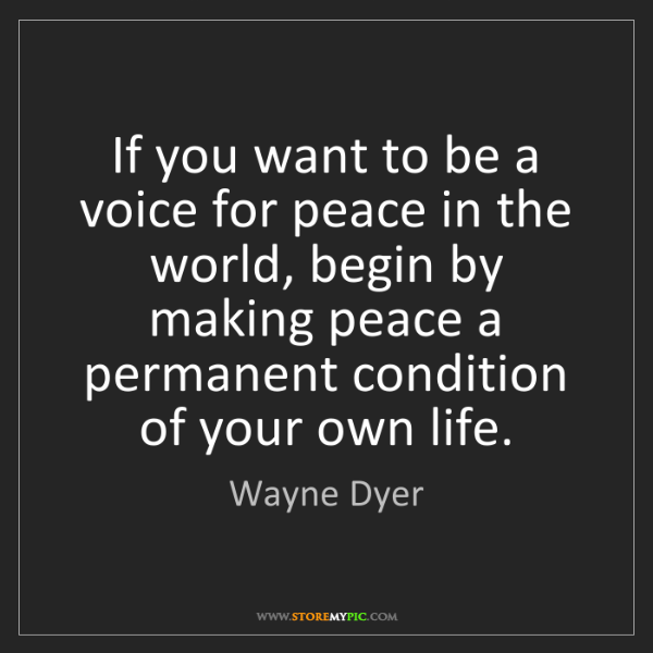 Wayne Dyer: If you want to be a voice for peace in the world, begin...