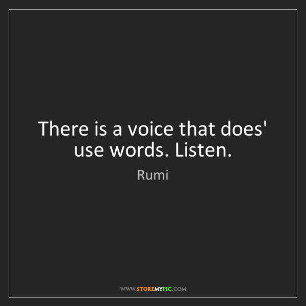 Rumi: There is a voice that does' use words. Listen.