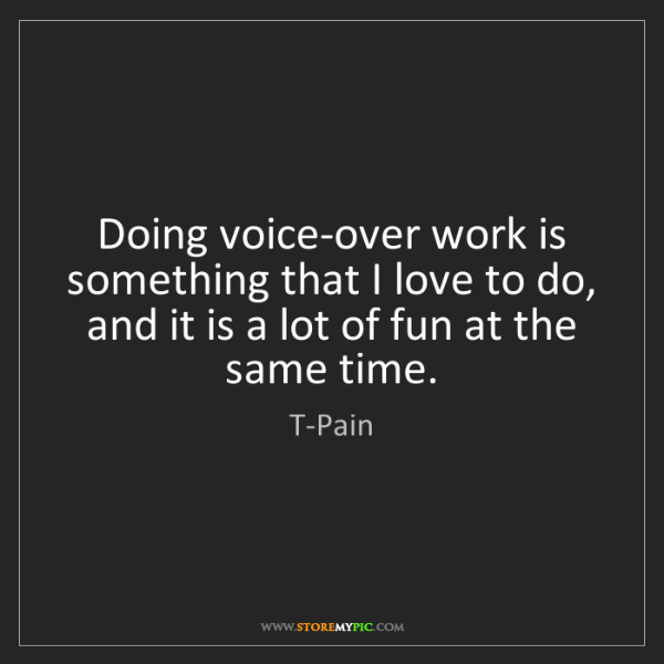 T-Pain: Doing voice-over work is something that I love to do,...