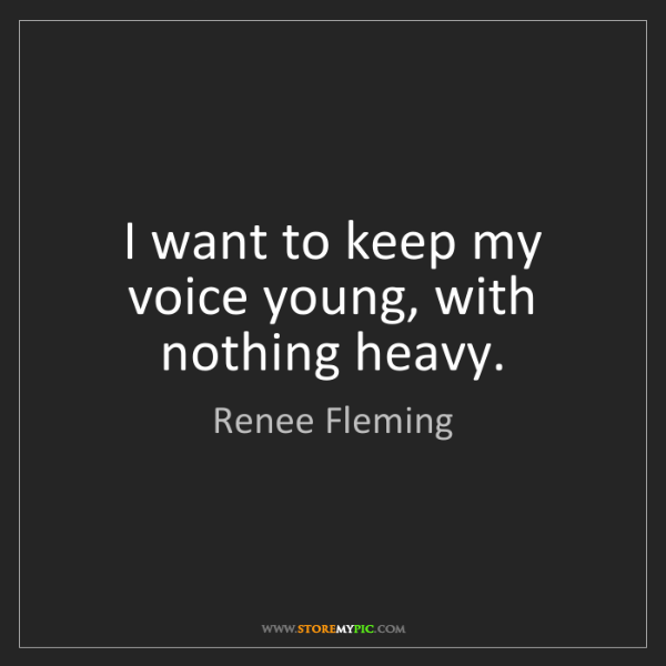 Renee Fleming: I want to keep my voice young, with nothing heavy.
