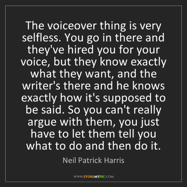 Neil Patrick Harris: The voiceover thing is very selfless. You go in there...