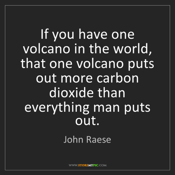 John Raese: If you have one volcano in the world, that one volcano...