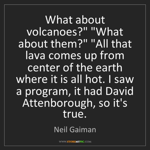 """Neil Gaiman: What about volcanoes?"""" """"What about them?"""" """"All that lava..."""