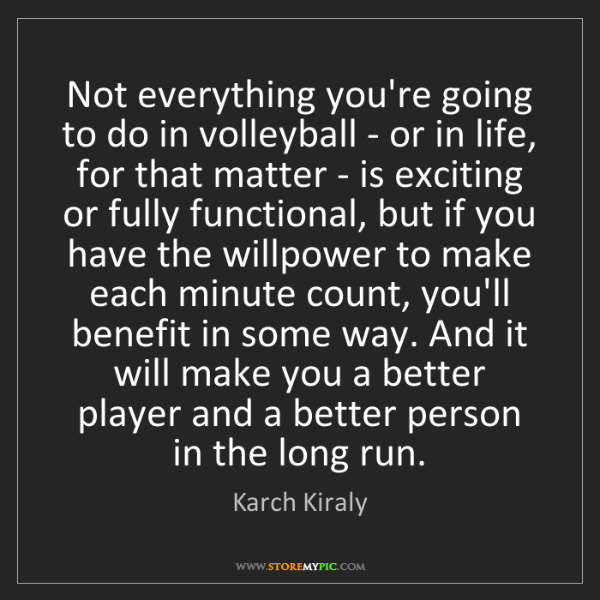 Karch Kiraly: Not everything you're going to do in volleyball - or...
