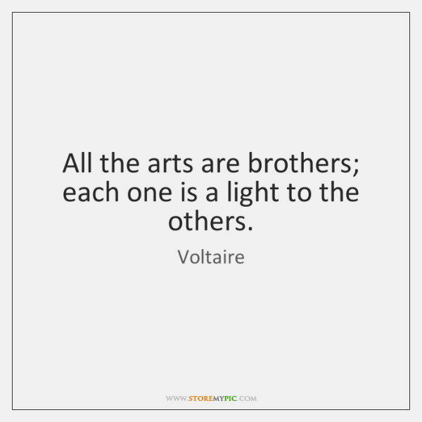 All the arts are brothers; each one is a light to the ...