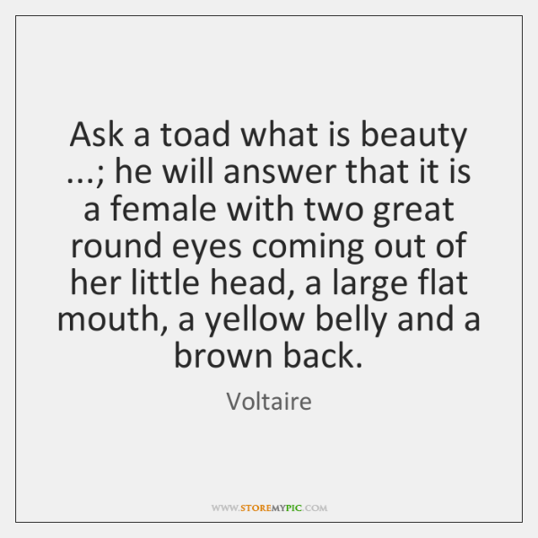 Ask a toad what is beauty ...; he will answer that it is ...