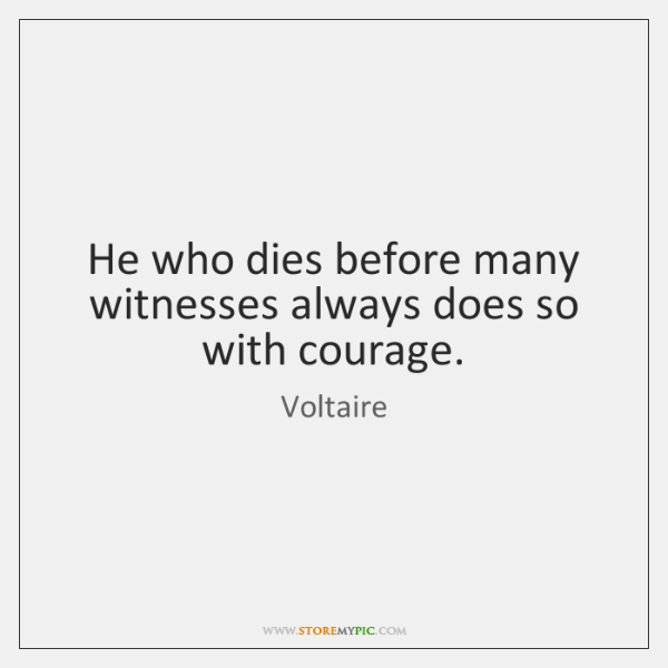 He who dies before many witnesses always does so with courage.