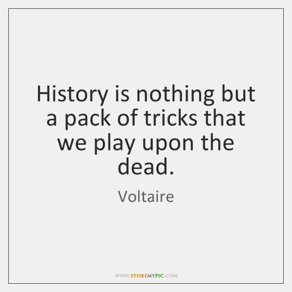 History is nothing but a pack of tricks that we play upon ...
