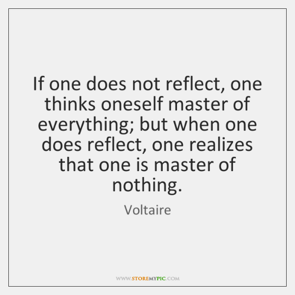 If one does not reflect, one thinks oneself master of everything; but ...