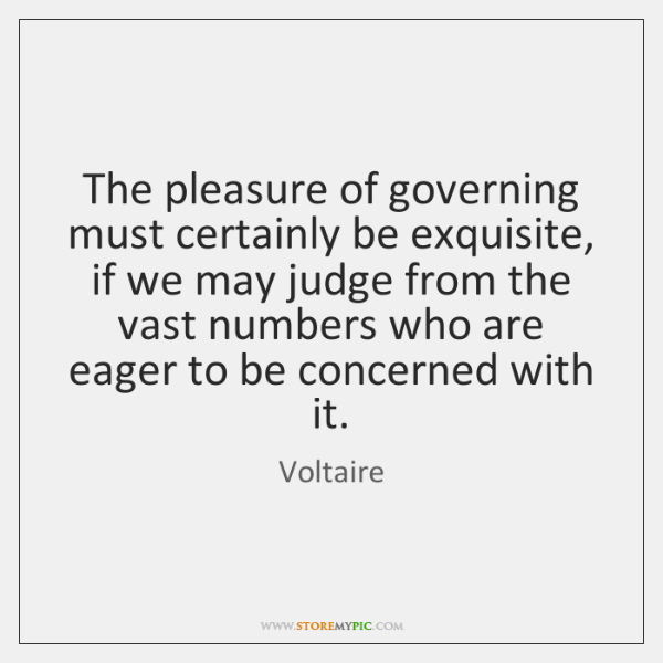 The pleasure of governing must certainly be exquisite, if we may judge ...