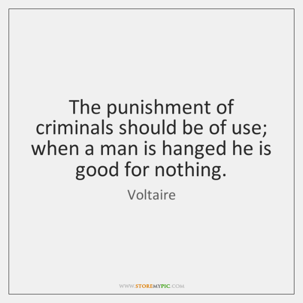 The punishment of criminals should be of use; when a man is ...