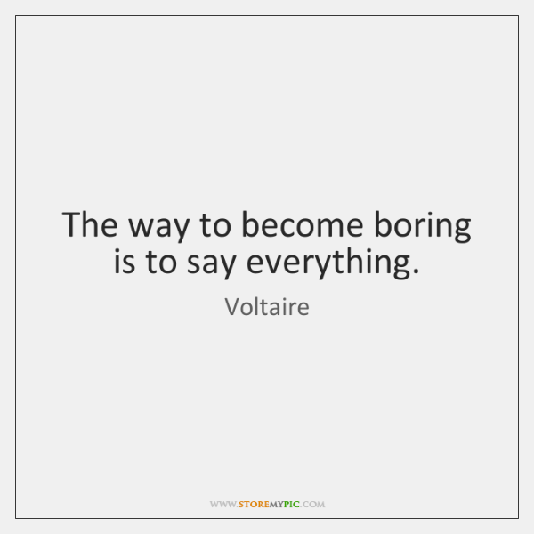 The way to become boring is to say everything.
