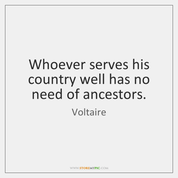 Whoever serves his country well has no need of ancestors.