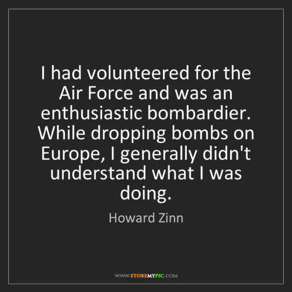Howard Zinn: I had volunteered for the Air Force and was an enthusiastic...