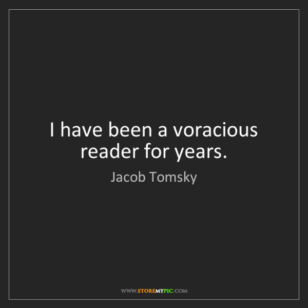 Jacob Tomsky: I have been a voracious reader for years.