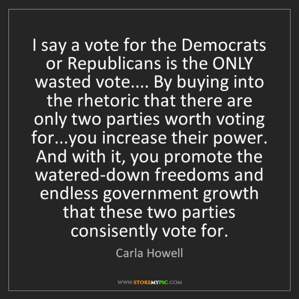 Carla Howell: I say a vote for the Democrats or Republicans is the...